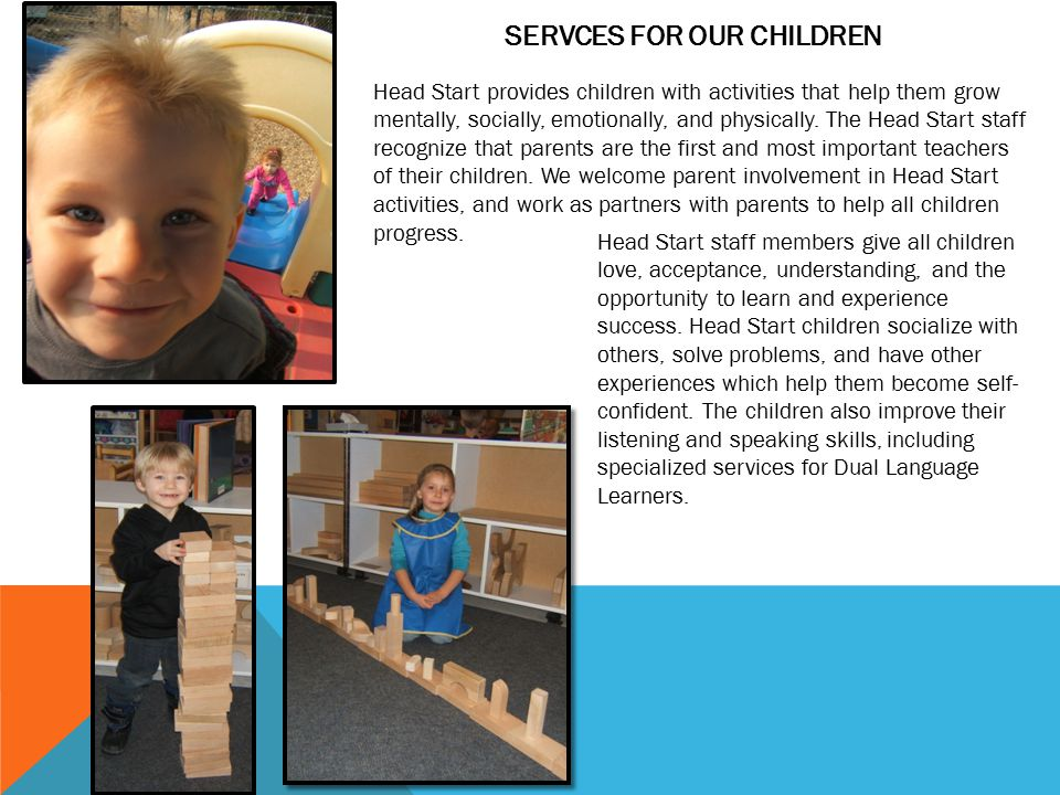 SERVCES FOR OUR CHILDREN At Head Start, children spend time in stimulating settings where they form good habits and enjoy playing with toys and working on tasks with classmates.