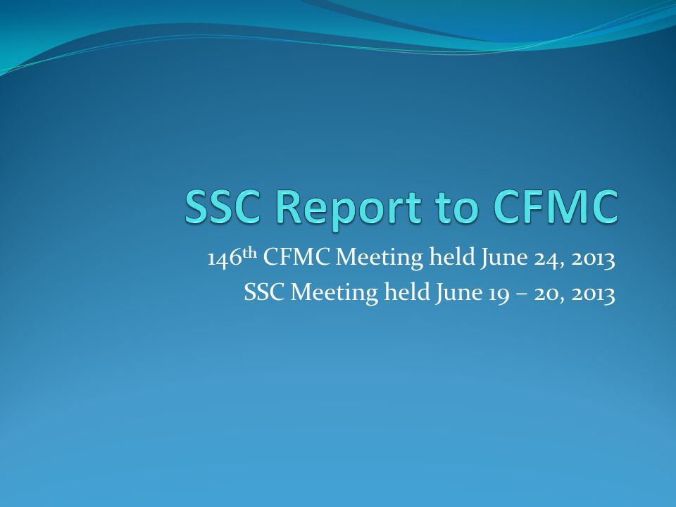 146 th CFMC Meeting held June 24, 2013 SSC Meeting held June 19 – 20, 2013
