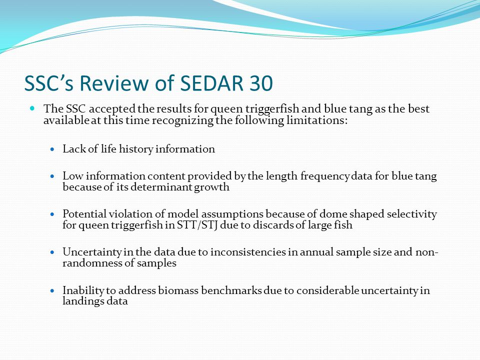 SSC's Review of SEDAR 30 The SSC accepted the results for queen triggerfish and blue tang as the best available at this time recognizing the following limitations: Lack of life history information Low information content provided by the length frequency data for blue tang because of its determinant growth Potential violation of model assumptions because of dome shaped selectivity for queen triggerfish in STT/STJ due to discards of large fish Uncertainty in the data due to inconsistencies in annual sample size and non- randomness of samples Inability to address biomass benchmarks due to considerable uncertainty in landings data