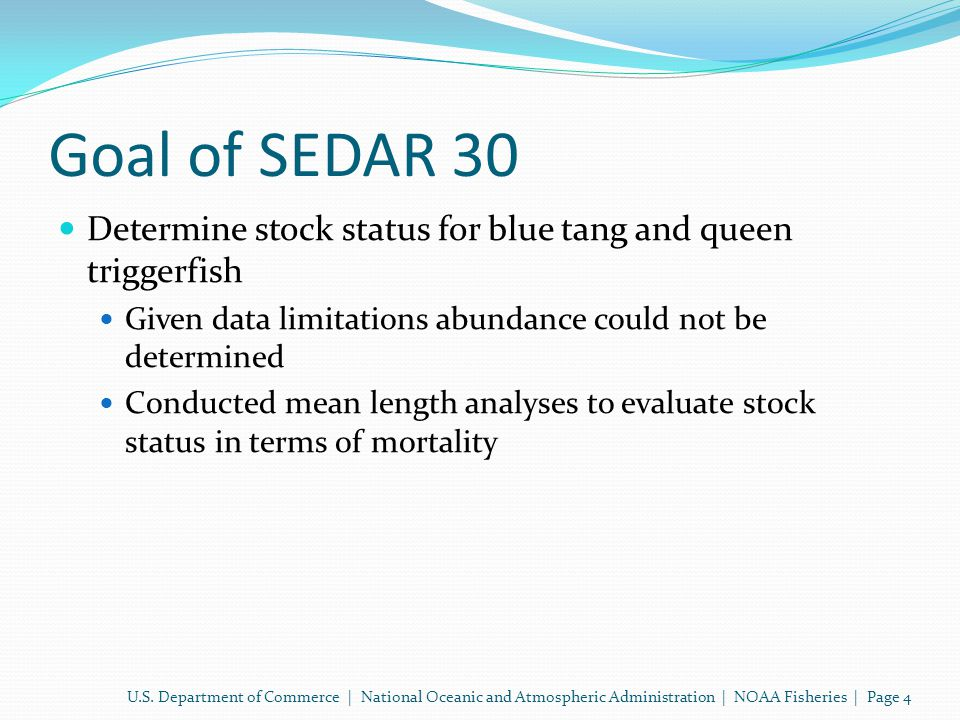 Goal of SEDAR 30 Determine stock status for blue tang and queen triggerfish Given data limitations abundance could not be determined Conducted mean length analyses to evaluate stock status in terms of mortality U.S.