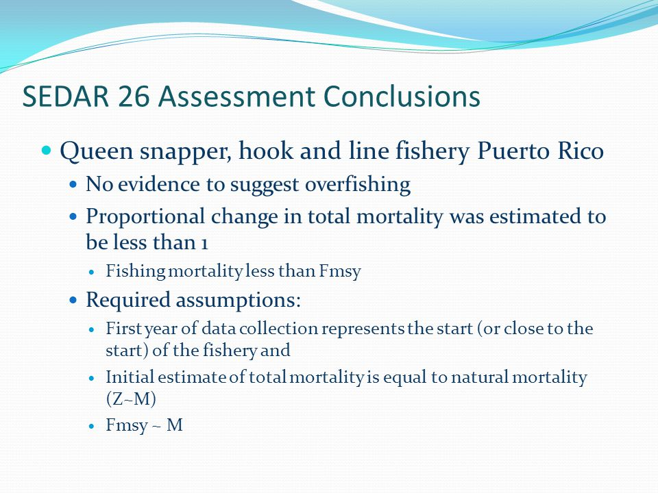 SEDAR 26 Assessment Conclusions Queen snapper, hook and line fishery Puerto Rico No evidence to suggest overfishing Proportional change in total mortality was estimated to be less than 1 Fishing mortality less than Fmsy Required assumptions: First year of data collection represents the start (or close to the start) of the fishery and Initial estimate of total mortality is equal to natural mortality (Z~M) Fmsy ~ M