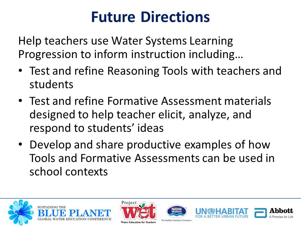 Help teachers use Water Systems Learning Progression to inform instruction including… Test and refine Reasoning Tools with teachers and students Test and refine Formative Assessment materials designed to help teacher elicit, analyze, and respond to students' ideas Develop and share productive examples of how Tools and Formative Assessments can be used in school contexts Future Directions
