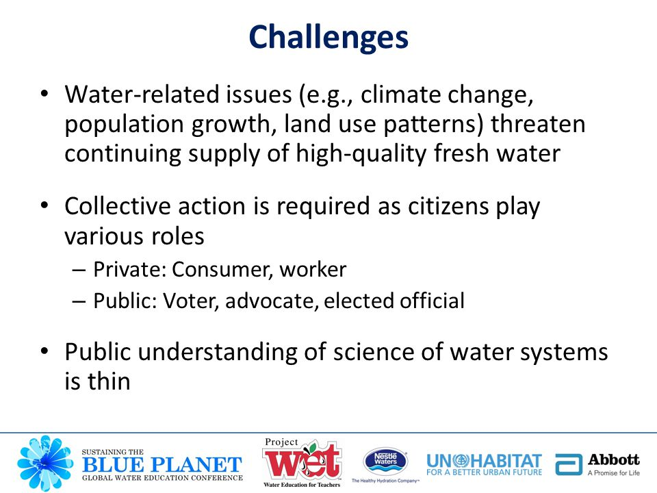 Water-related issues (e.g., climate change, population growth, land use patterns) threaten continuing supply of high-quality fresh water Collective action is required as citizens play various roles – Private: Consumer, worker – Public: Voter, advocate, elected official Public understanding of science of water systems is thin Challenges