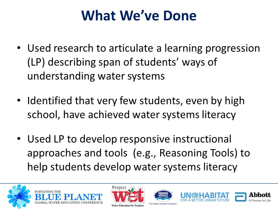 Working w/middle school teachers in AZ & MT Summer workshop to introduce teachers to… – Learning Progression (LP) Framework – LP-Based Formative Assessments to support eliciting, analyzing and responding to students' ideas – LP-Based Reasoning Tools to support development of more sophisticated water systems understandings During school year, teachers enact water instruction integrating above.