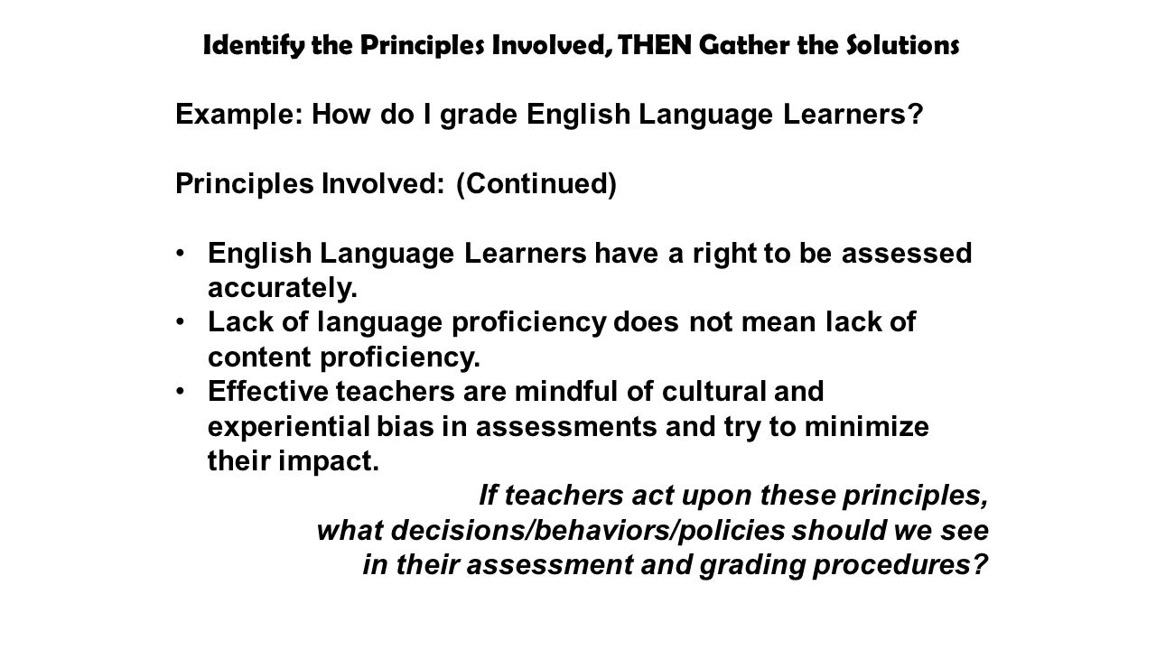 Identify the Principles Involved, THEN Gather the Solutions Example: How do I grade English Language Learners.