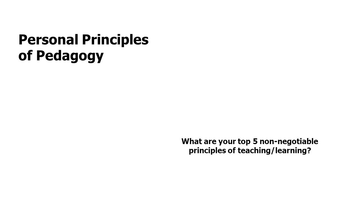 Personal Principles of Pedagogy What are your top 5 non-negotiable principles of teaching/learning