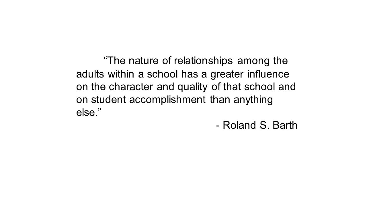 The nature of relationships among the adults within a school has a greater influence on the character and quality of that school and on student accomplishment than anything else. - Roland S.