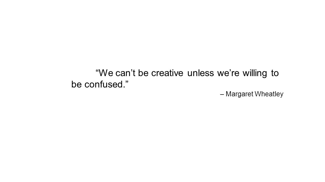 We can't be creative unless we're willing to be confused. – Margaret Wheatley