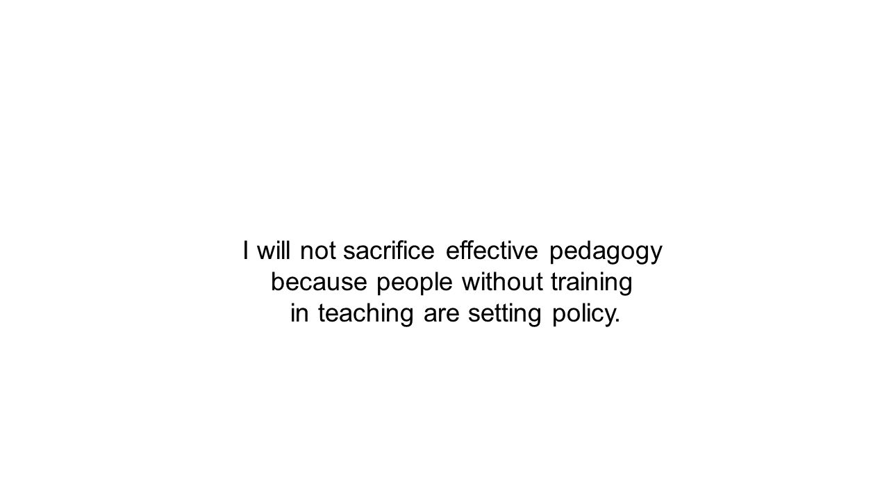 I will not sacrifice effective pedagogy because people without training in teaching are setting policy.