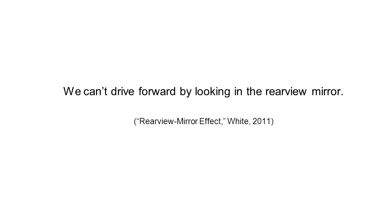 We can't drive forward by looking in the rearview mirror. ( Rearview-Mirror Effect, White, 2011)