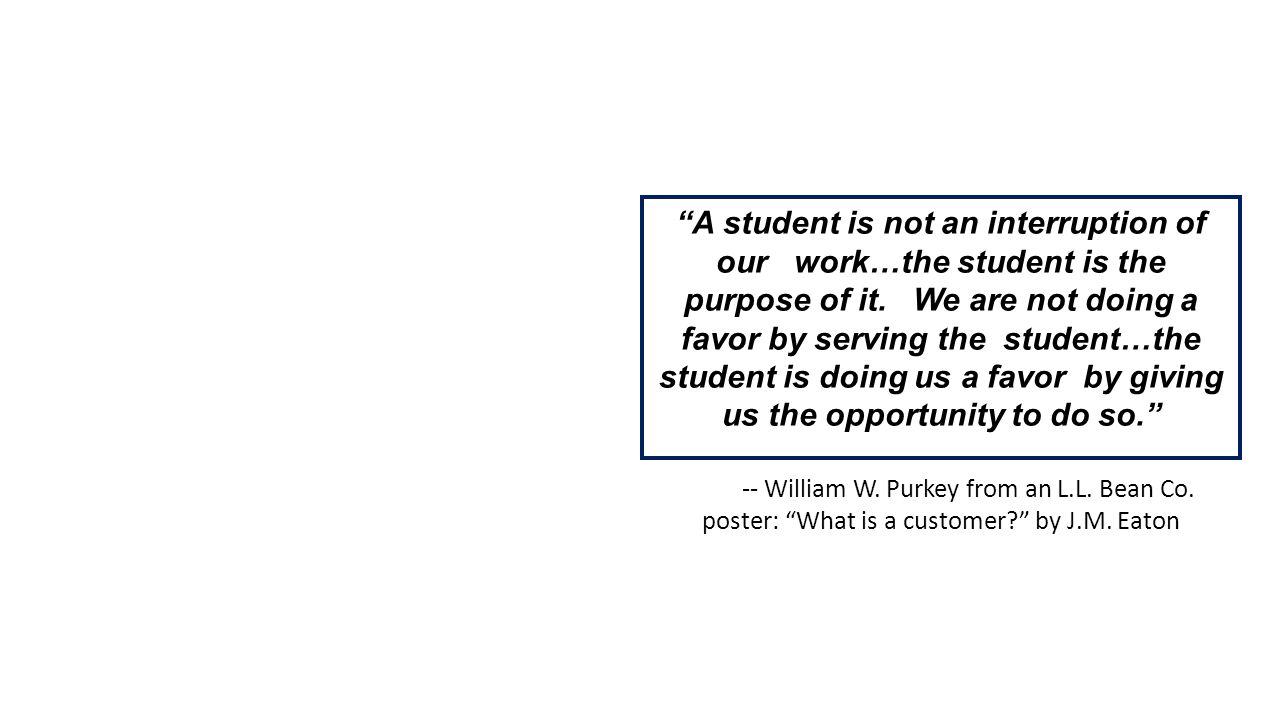 A student is not an interruption of our work…the student is the purpose of it.