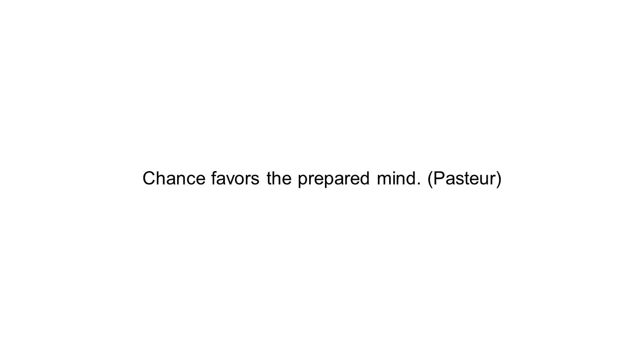Chance favors the prepared mind. (Pasteur)