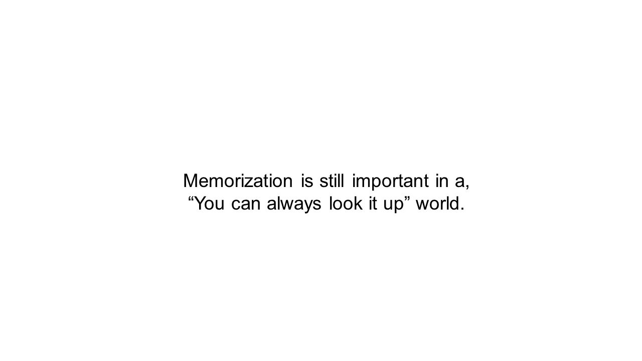 Memorization is still important in a, You can always look it up world.