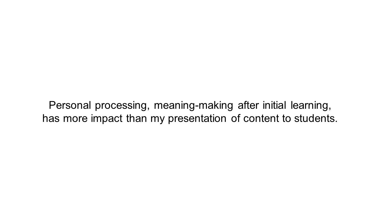 Personal processing, meaning-making after initial learning, has more impact than my presentation of content to students.