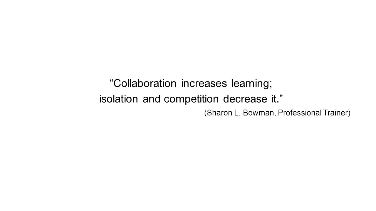 Collaboration increases learning; isolation and competition decrease it. (Sharon L.