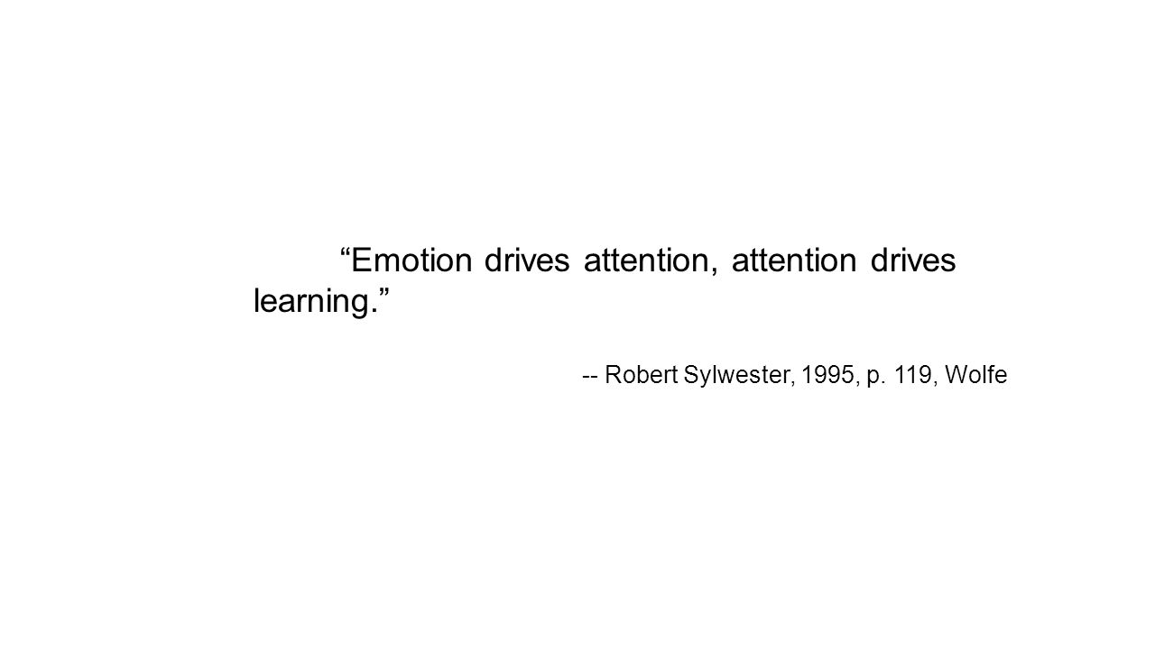 Emotion drives attention, attention drives learning. -- Robert Sylwester, 1995, p. 119, Wolfe