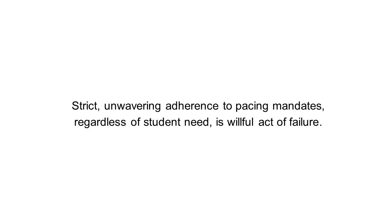 Strict, unwavering adherence to pacing mandates, regardless of student need, is willful act of failure.
