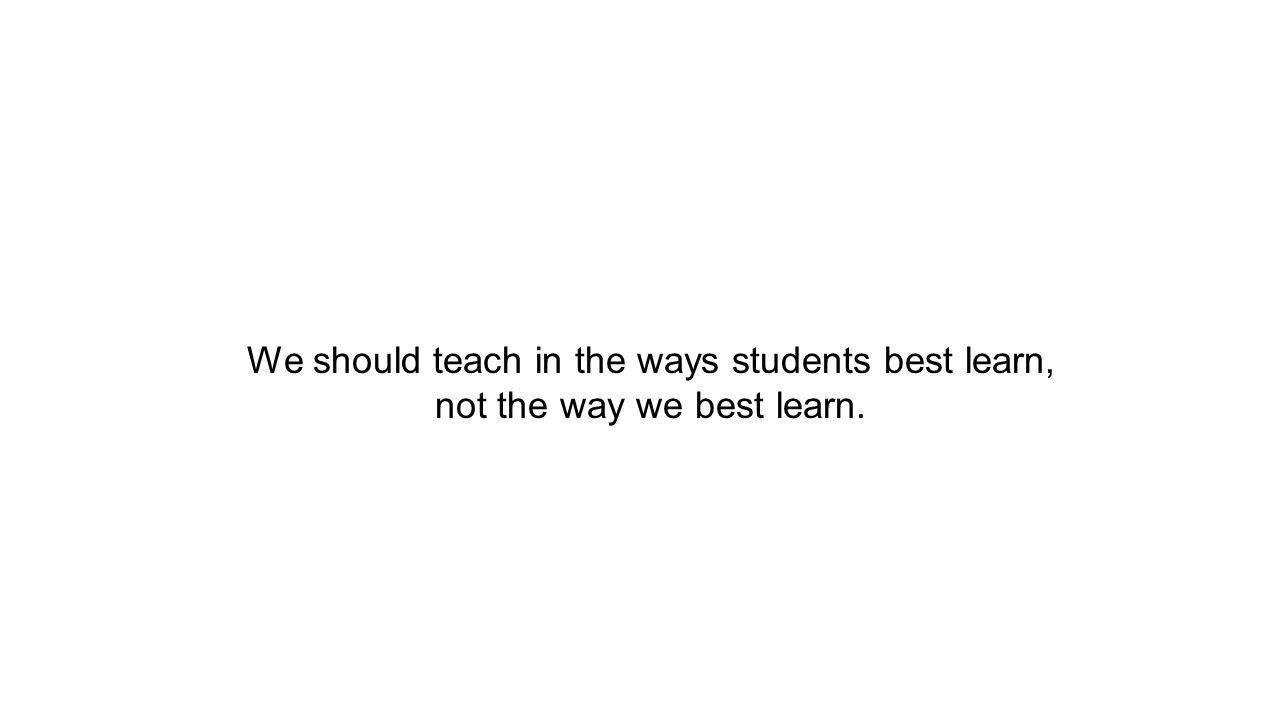 We should teach in the ways students best learn, not the way we best learn.