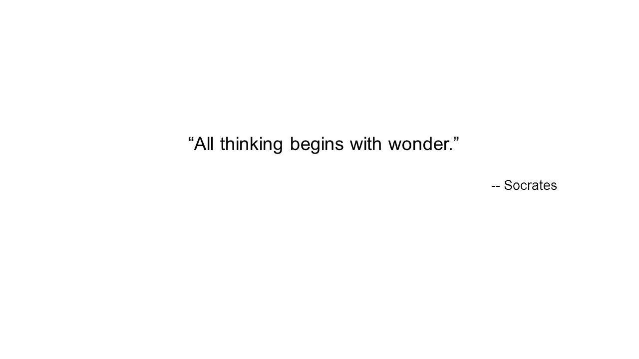 All thinking begins with wonder. -- Socrates
