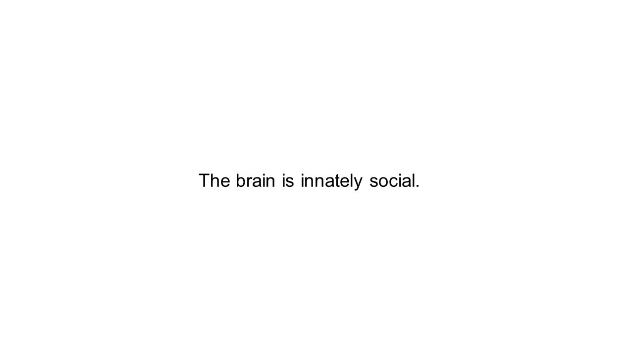 The brain is innately social.