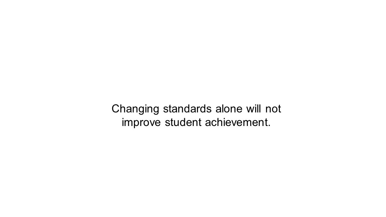 Changing standards alone will not improve student achievement.