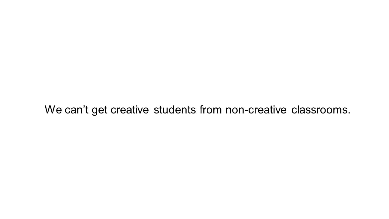 We can't get creative students from non-creative classrooms.