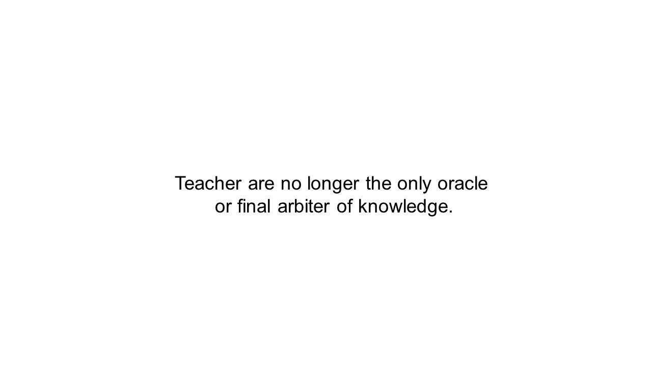 Teacher are no longer the only oracle or final arbiter of knowledge.