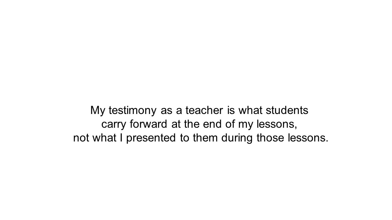 My testimony as a teacher is what students carry forward at the end of my lessons, not what I presented to them during those lessons.