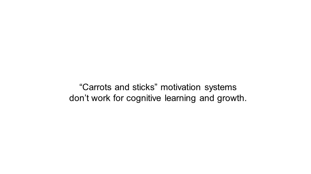 Carrots and sticks motivation systems don't work for cognitive learning and growth.