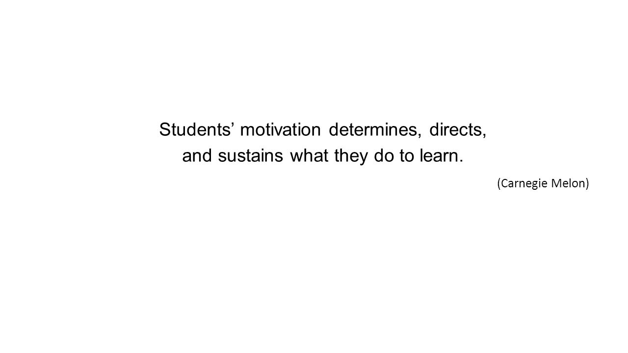 Students' motivation determines, directs, and sustains what they do to learn. (Carnegie Melon)