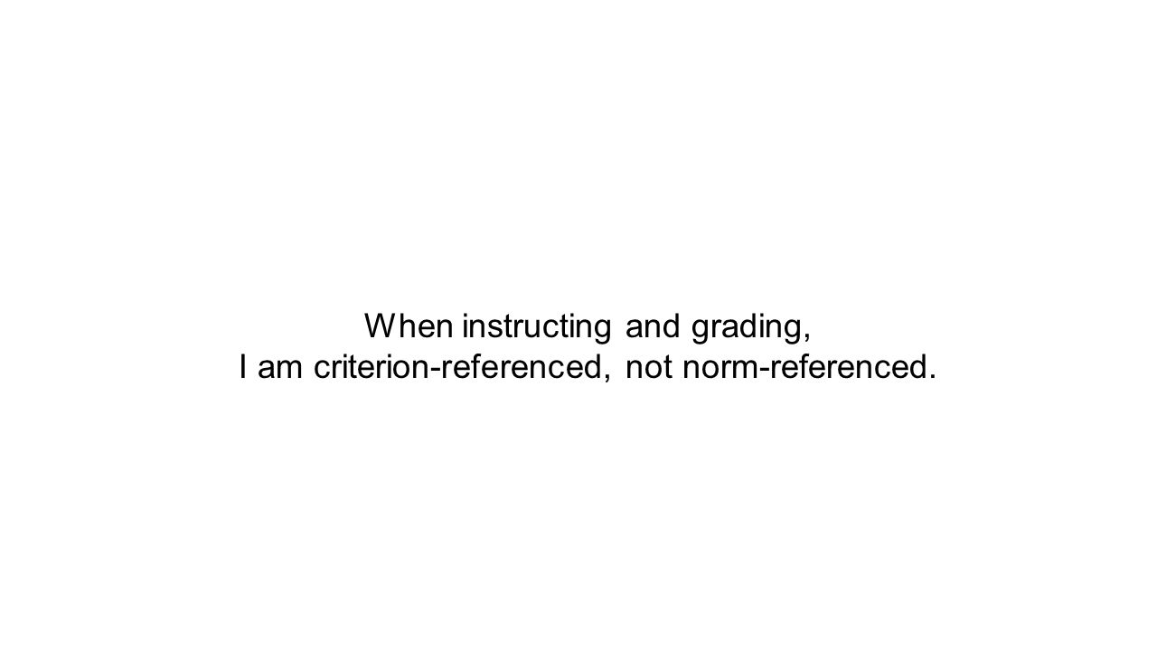 When instructing and grading, I am criterion-referenced, not norm-referenced.