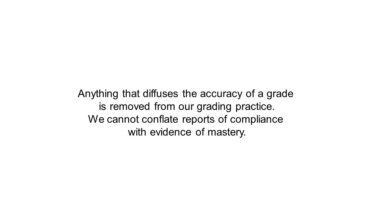 Anything that diffuses the accuracy of a grade is removed from our grading practice.