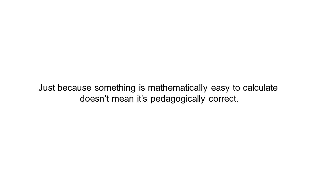 Just because something is mathematically easy to calculate doesn't mean it's pedagogically correct.