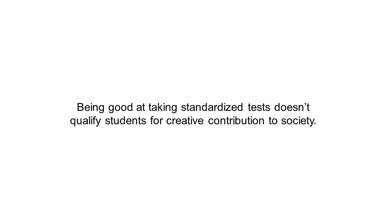Being good at taking standardized tests doesn't qualify students for creative contribution to society.
