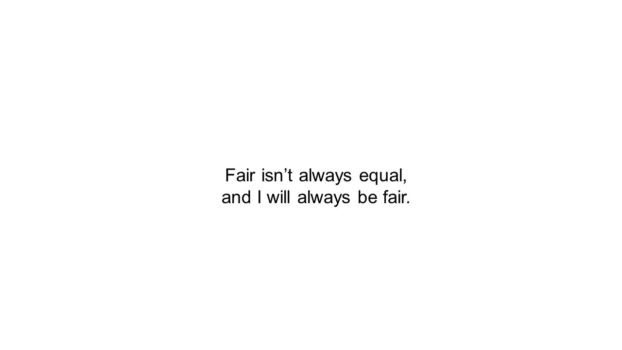 Fair isn't always equal, and I will always be fair.