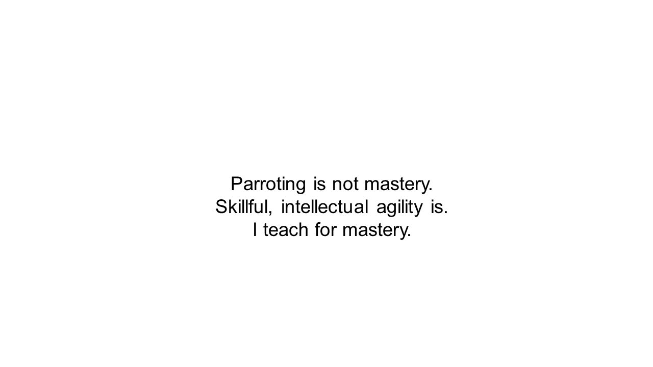 Parroting is not mastery. Skillful, intellectual agility is. I teach for mastery.