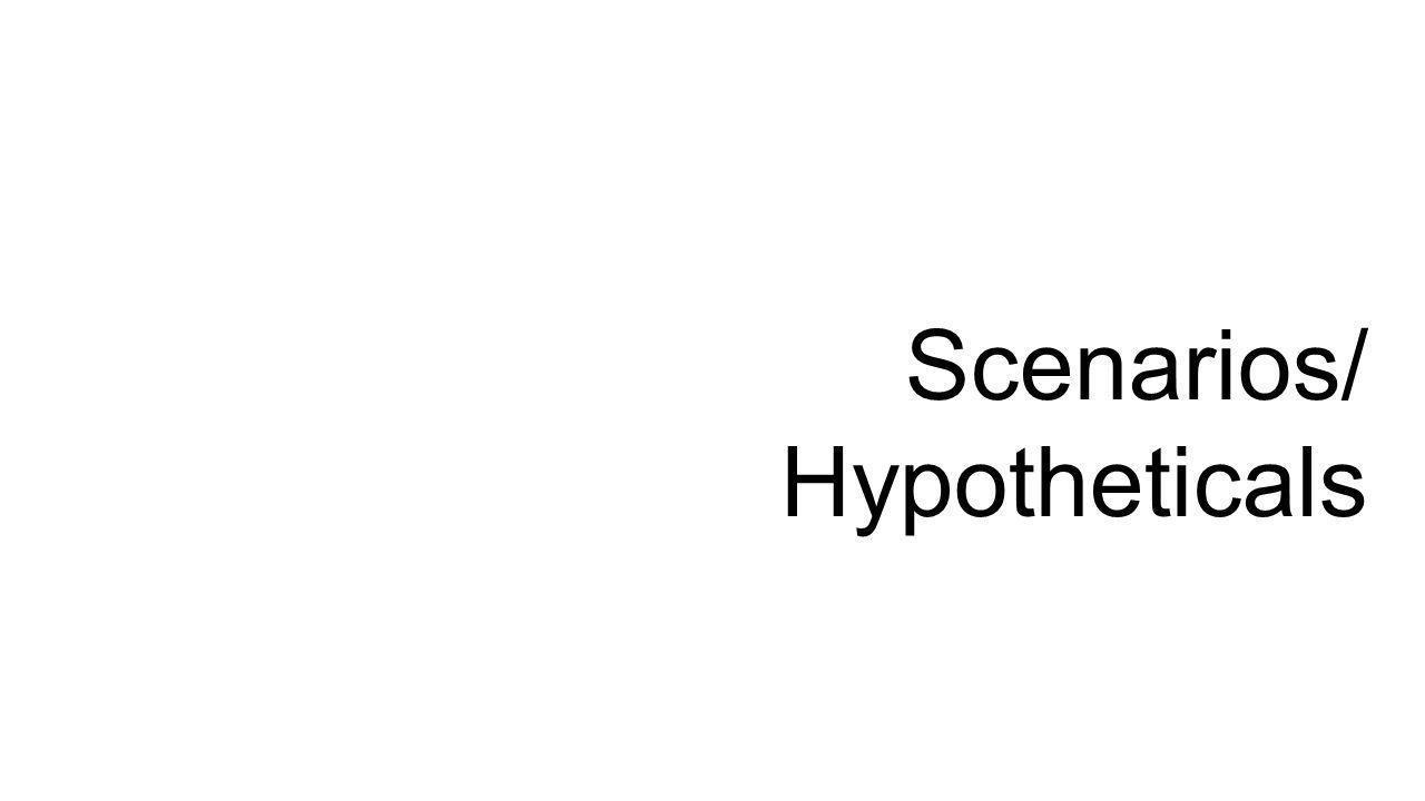 Scenarios/ Hypotheticals