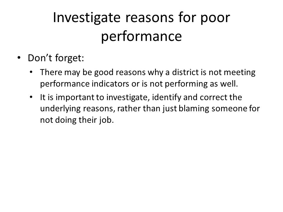 Investigate reasons for poor performance Don't forget: There may be good reasons why a district is not meeting performance indicators or is not performing as well.
