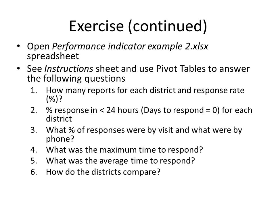 Exercise (continued) Open Performance indicator example 2.xlsx spreadsheet See Instructions sheet and use Pivot Tables to answer the following questions 1.How many reports for each district and response rate (%).