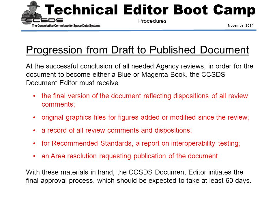 Technical Editor Boot Camp November 2014 Procedures At the successful conclusion of all needed Agency reviews, in order for the document to become either a Blue or Magenta Book, the CCSDS Document Editor must receive the final version of the document reflecting dispositions of all review comments; original graphics files for figures added or modified since the review; a record of all review comments and dispositions; for Recommended Standards, a report on interoperability testing; an Area resolution requesting publication of the document.