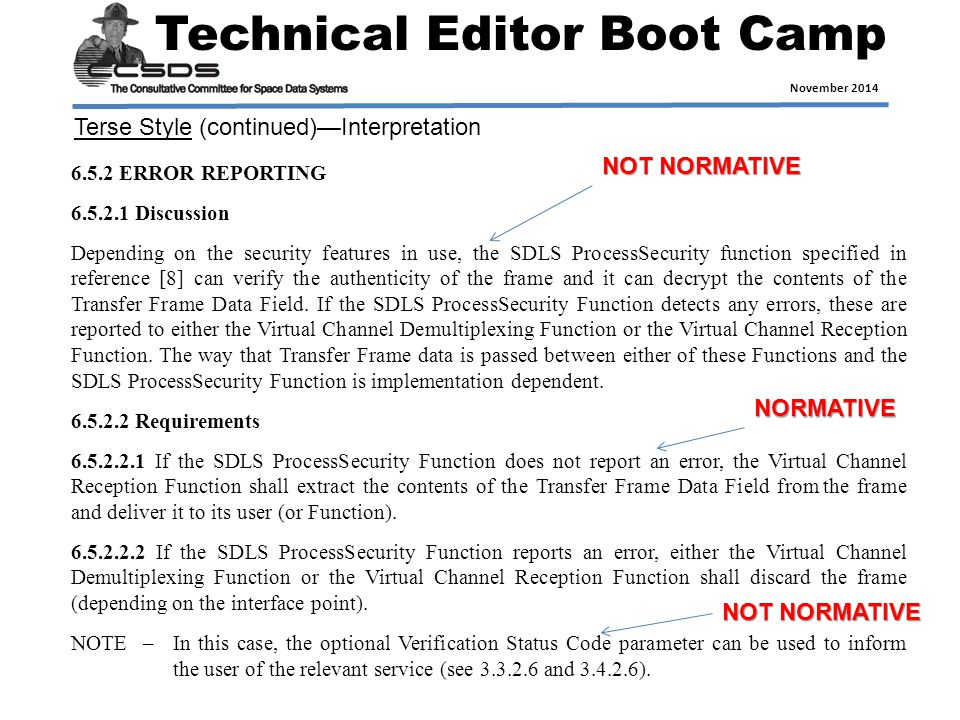 Technical Editor Boot Camp November 2014 6.5.2 ERROR REPORTING 6.5.2.1 Discussion Depending on the security features in use, the SDLS ProcessSecurity function specified in reference [8] can verify the authenticity of the frame and it can decrypt the contents of the Transfer Frame Data Field.