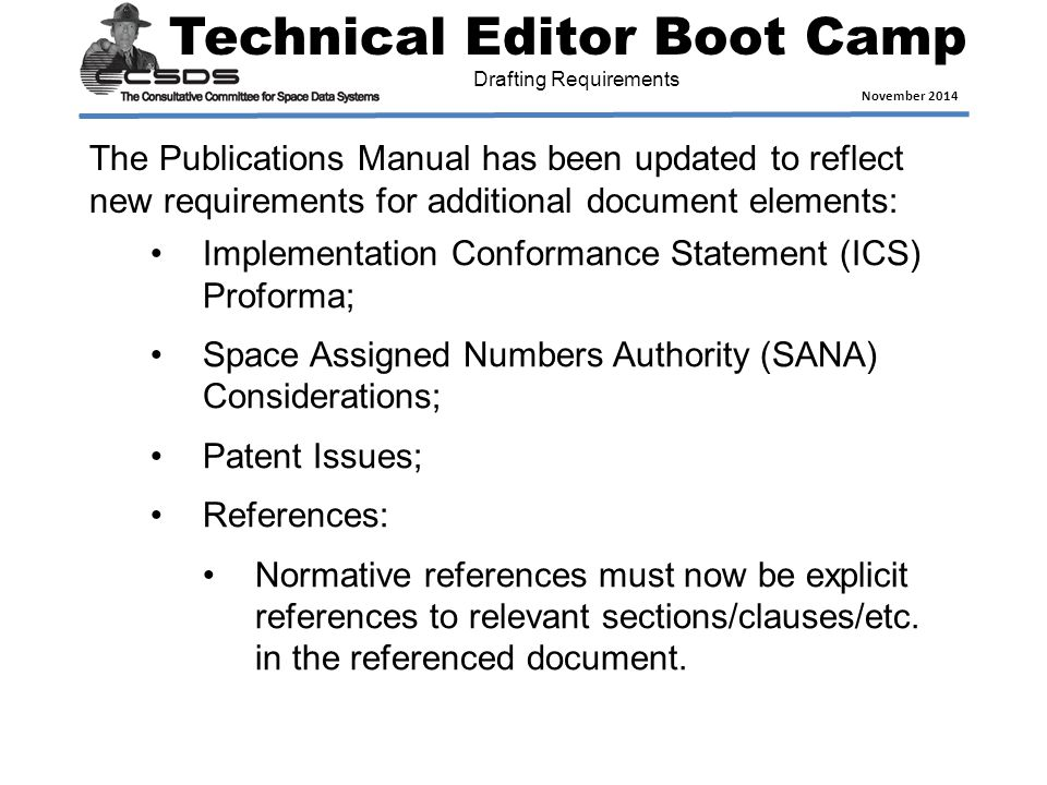 Technical Editor Boot Camp November 2014 Drafting Requirements The Publications Manual has been updated to reflect new requirements for additional document elements: Implementation Conformance Statement (ICS) Proforma; Space Assigned Numbers Authority (SANA) Considerations; Patent Issues; References: Normative references must now be explicit references to relevant sections/clauses/etc.
