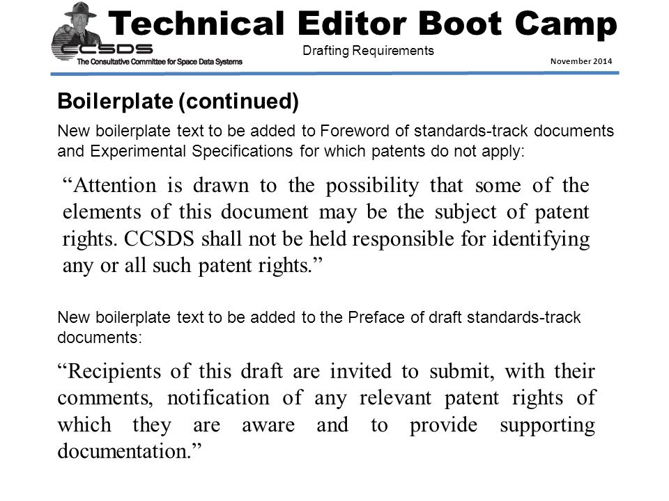 Technical Editor Boot Camp November 2014 Drafting Requirements New boilerplate text to be added to Foreword of standards-track documents and Experimental Specifications for which patents do not apply: Attention is drawn to the possibility that some of the elements of this document may be the subject of patent rights.