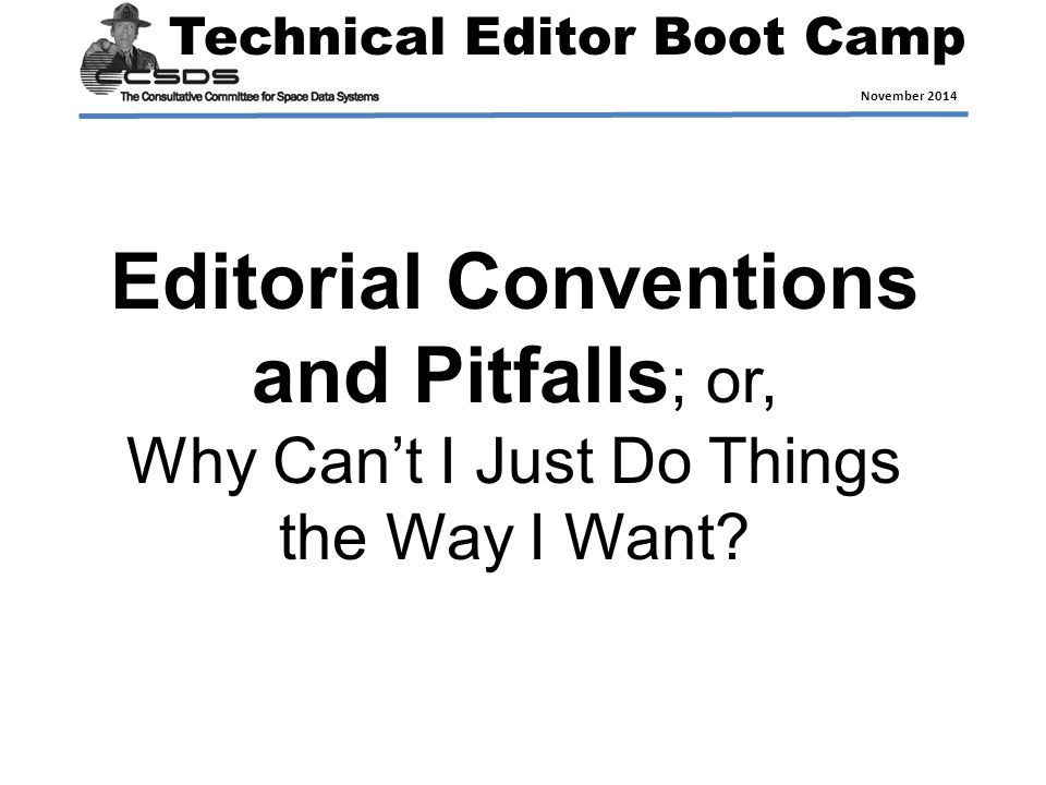 Technical Editor Boot Camp November 2014 Editorial Conventions and Pitfalls ; or, Why Can't I Just Do Things the Way I Want?