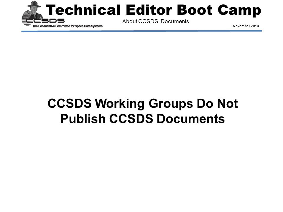 Technical Editor Boot Camp November 2014 About CCSDS Documents CCSDS Working Groups Do Not Publish CCSDS Documents