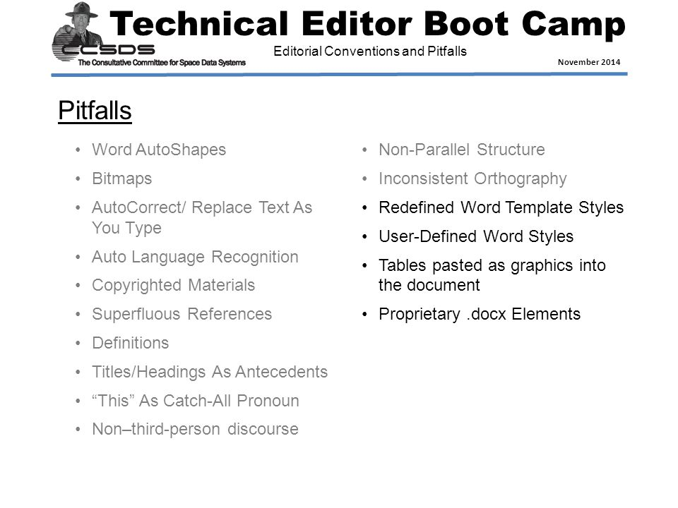 Technical Editor Boot Camp November 2014 Editorial Conventions and Pitfalls Pitfalls Word AutoShapes Bitmaps AutoCorrect/ Replace Text As You Type Auto Language Recognition Copyrighted Materials Superfluous References Definitions Titles/Headings As Antecedents This As Catch-All Pronoun Non–third-person discourse Non-Parallel Structure Inconsistent Orthography Redefined Word Template Styles User-Defined Word Styles Tables pasted as graphics into the document Proprietary.docx Elements