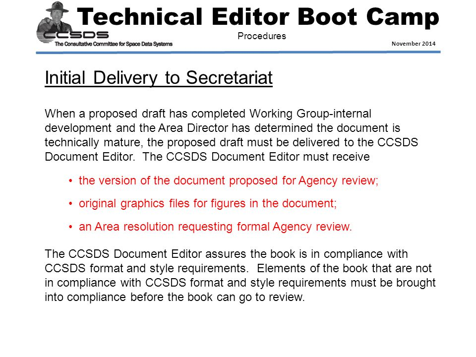 Technical Editor Boot Camp November 2014 Procedures When a proposed draft has completed Working Group-internal development and the Area Director has determined the document is technically mature, the proposed draft must be delivered to the CCSDS Document Editor.