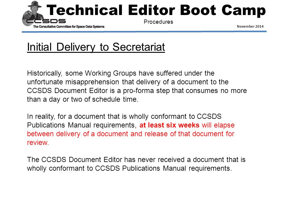 Technical Editor Boot Camp November 2014 Procedures Historically, some Working Groups have suffered under the unfortunate misapprehension that delivery of a document to the CCSDS Document Editor is a pro-forma step that consumes no more than a day or two of schedule time.