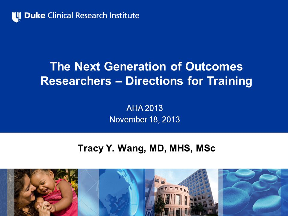 The Next Generation of Outcomes Researchers – Directions for Training AHA 2013 November 18, 2013 Tracy Y. Wang, MD, MHS, MSc