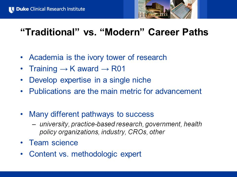 "All Rights Reserved, Duke Medicine 2007 ""Traditional"" vs. ""Modern"" Career Paths Academia is the ivory tower of research Training → K award → R01 Devel"